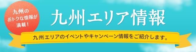 九州のおトクな情報が満載!九州エリア情報 九州エリアのイベントやキャンペーン情報をご紹介します。