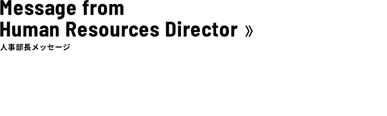 Message from Human Resources Director 人事部長メッセージ