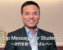 Top Message for Students~次代を担うみなさんへ~