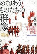 『めぐりあうものたちの群像 —— 戦後日本の米軍基地と音楽1945-1958』